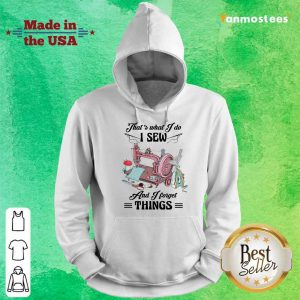 Amused Thats What I Do I Sew And I Forget Things Cute Sewing Machine Hoodie