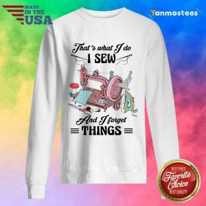 Amused Thats What I Do I Sew And I Forget Things Cute Sewing Machine Sweater