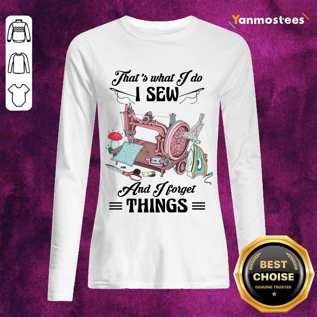 Amused Thats What I Do I Sew And I Forget Things Cute Sewing Machine Long-Sleeved