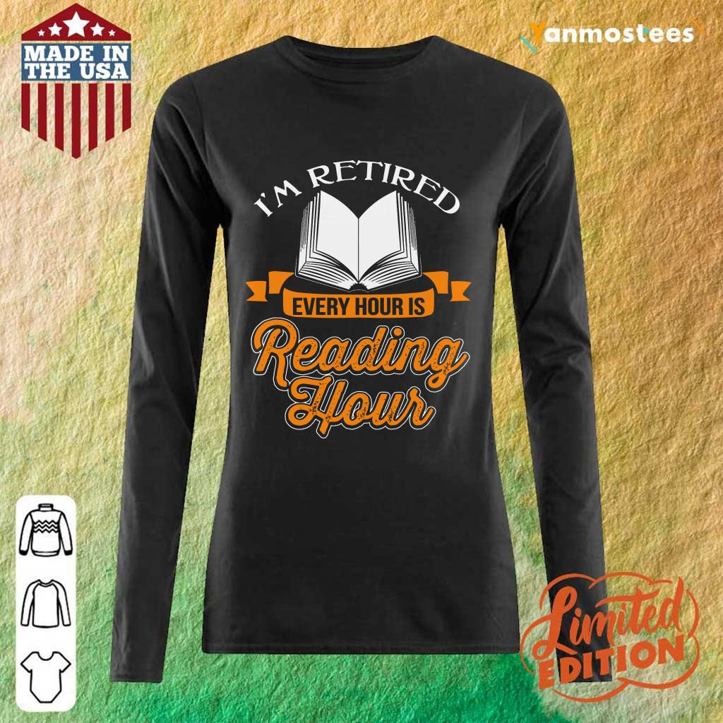 Good Im Retired Every Hour Is Reading Hour Long-Sleeved