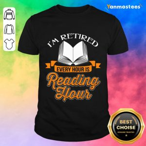 Good Im Retired Every Hour Is Reading Hour Shirt