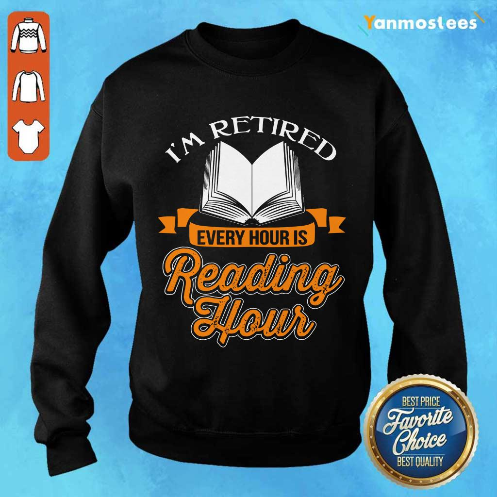 Good Im Retired Every Hour Is Reading Hour Sweater