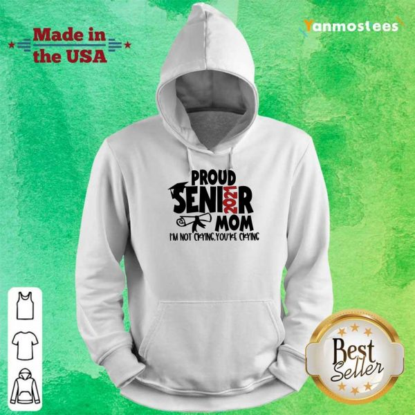 Hot Proud Senior 2021 Mom Im Not Cyring Youre Crying Hoodie