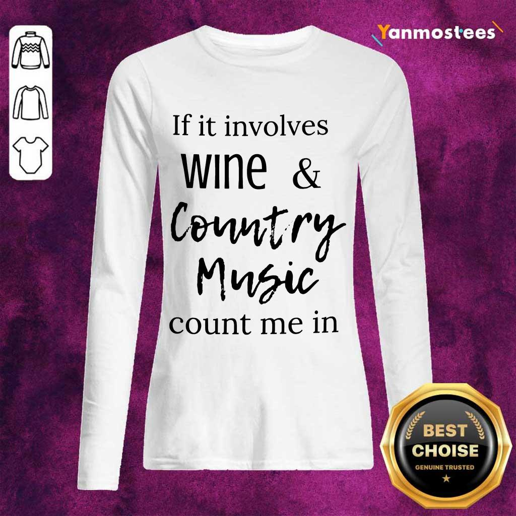 Nice If It Involves Wine And Country Music Count Me In Long-Sleeved