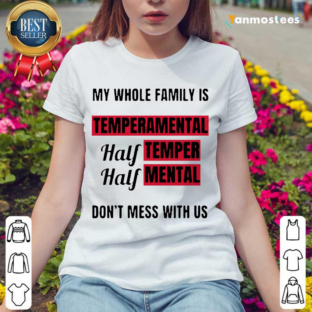 Nice My Whole Family Is Temperamental Half Temper Half Mental Dont Mess With Us Ladies Tee