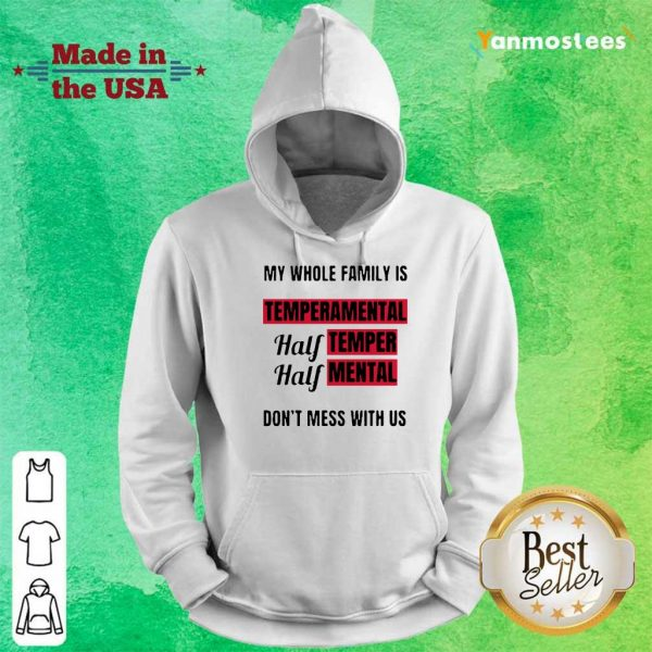 Nice My Whole Family Is Temperamental Half Temper Half Mental Dont Mess With Us Hoodie