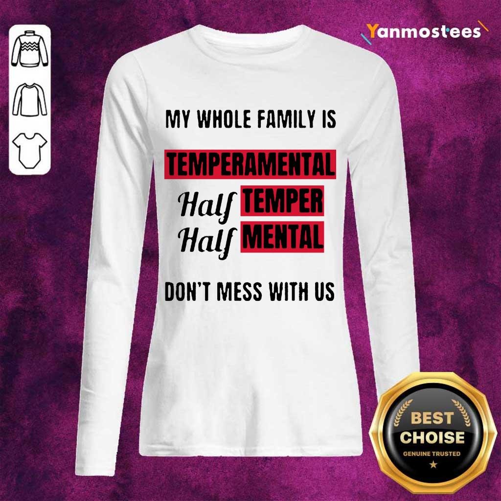 Nice My Whole Family Is Temperamental Half Temper Half Mental Dont Mess With Us Long-Sleeved