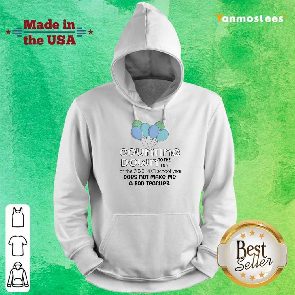 Counting Down To The End Of The School 2020 2021 Year Does Not Make Me A Bad Teacher Hoodie