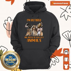 I Am Retired My Job Is To Collect Animals Hoodie