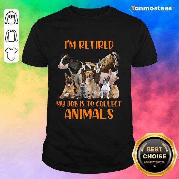 I Am Retired My Job Is To Collect Animals Shirt