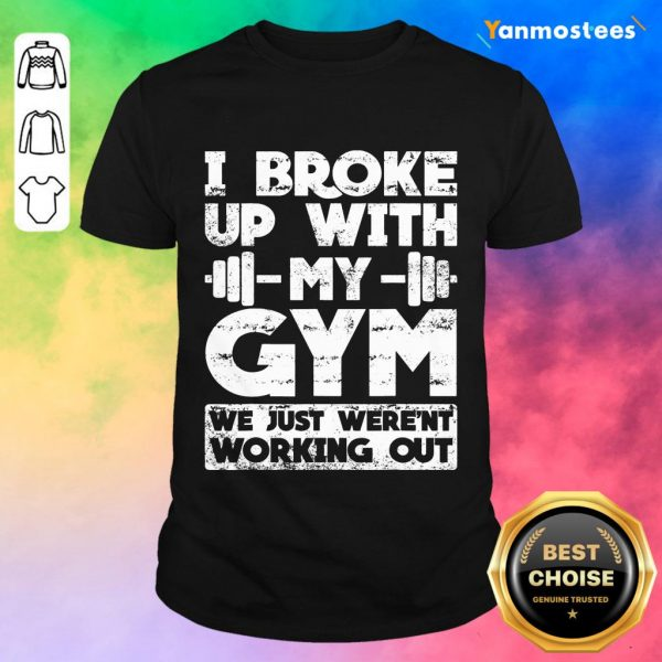 I Broke Up With My Gym We Just Werent Working Out shirt