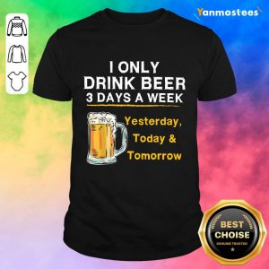I Only Drink Beer 3 Days a Week Shirt