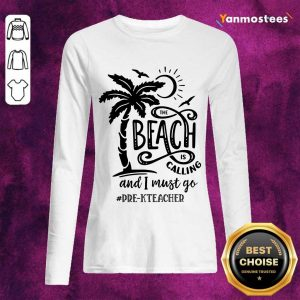 The Beach Is Calling And I Must Go Pre K Teacher Long-Sleeved