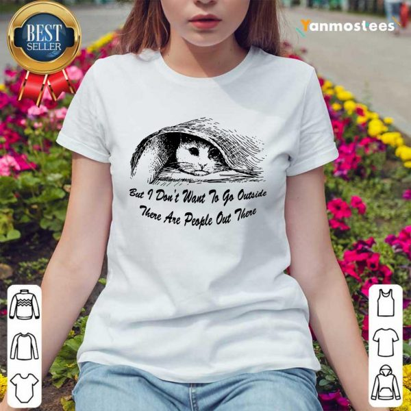 Cat But I Dont Want To Go Outside There Are People Out There Ladies Tee