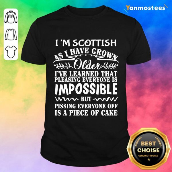 I Am Scottish As I Have Grown Older I Have Learned That Pleasing Everyone Is Impossible Shirt