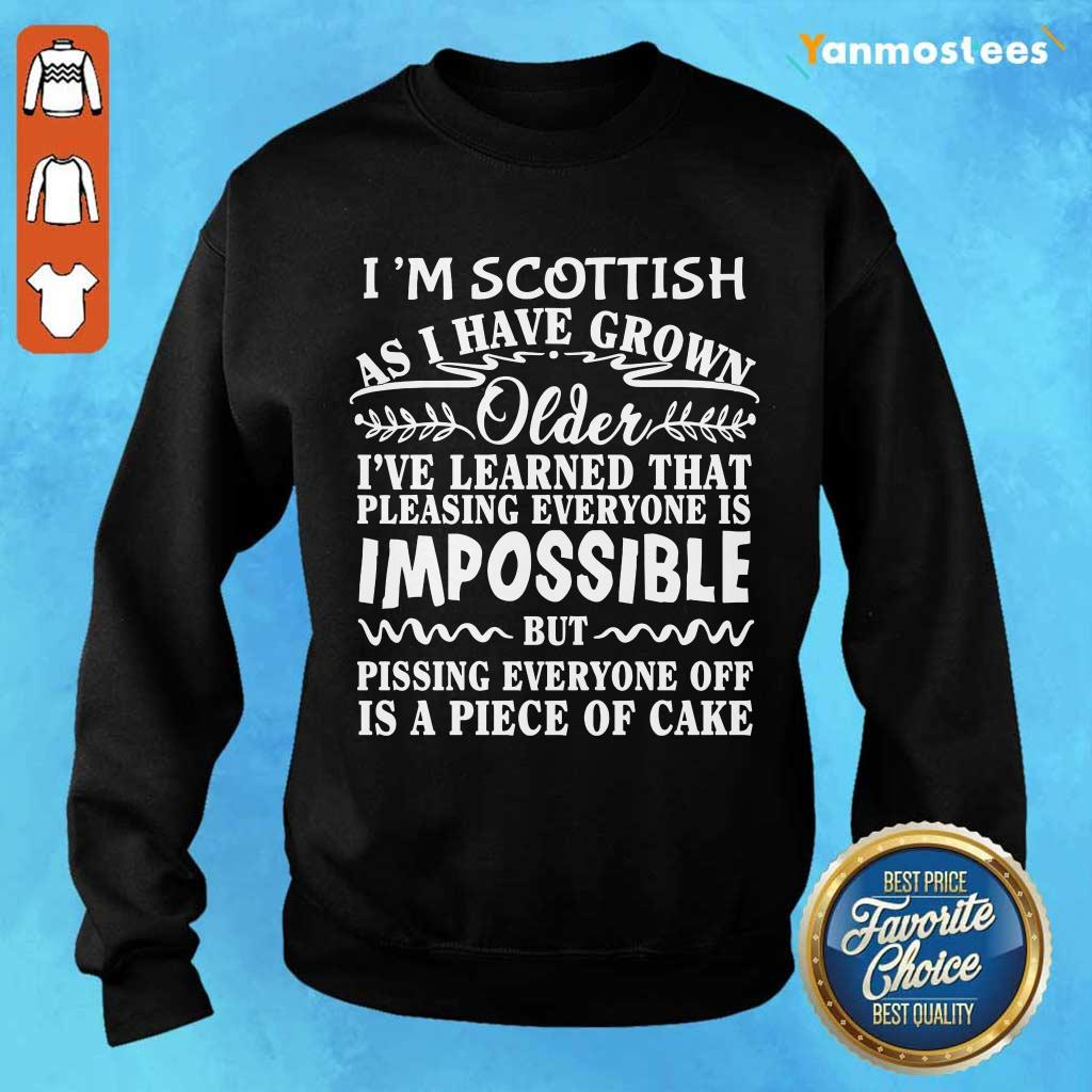 I Am Scottish As I Have Grown Older I Have Learned That Pleasing Everyone Is Impossible Sweater