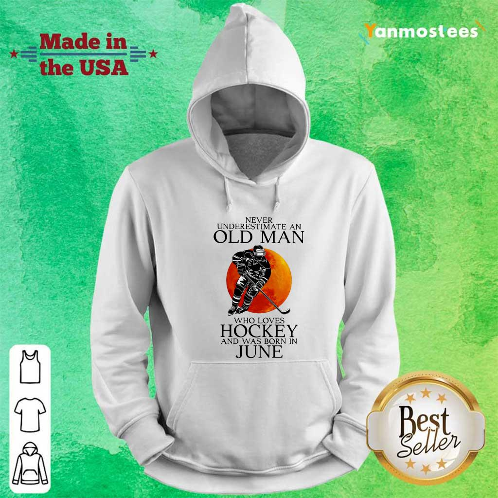 Never Underestimate An Old Man Love Loves Hockey And Was Born In June Hoodie