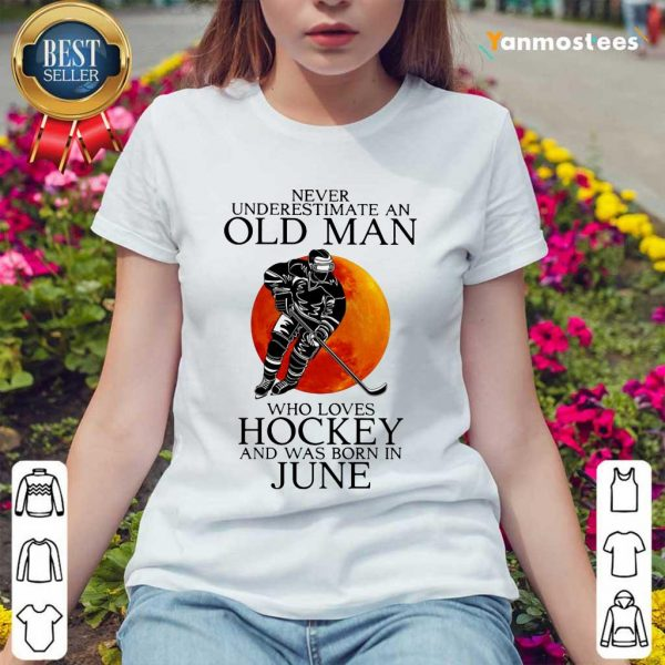 Never UNever Underestimate An Old Man Love Loves Hockey June And Was Born In June Ladies Teenderestimate An Old Man Love Loves Hockey June And Was Born In June Shirt