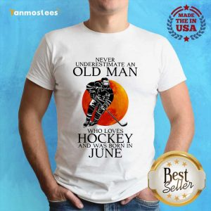 Never Underestimate An Old Man Love Loves Hockey June And Was Born In June Shirt