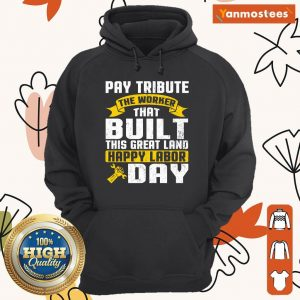 Pay Tribute The Worker That Pay This Great Land Happy Labor Day Hoodie
