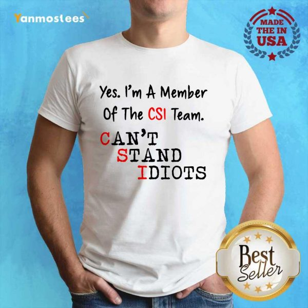 Yes Im A Member Of The CSI Team Cant Stand Idiots Shirt