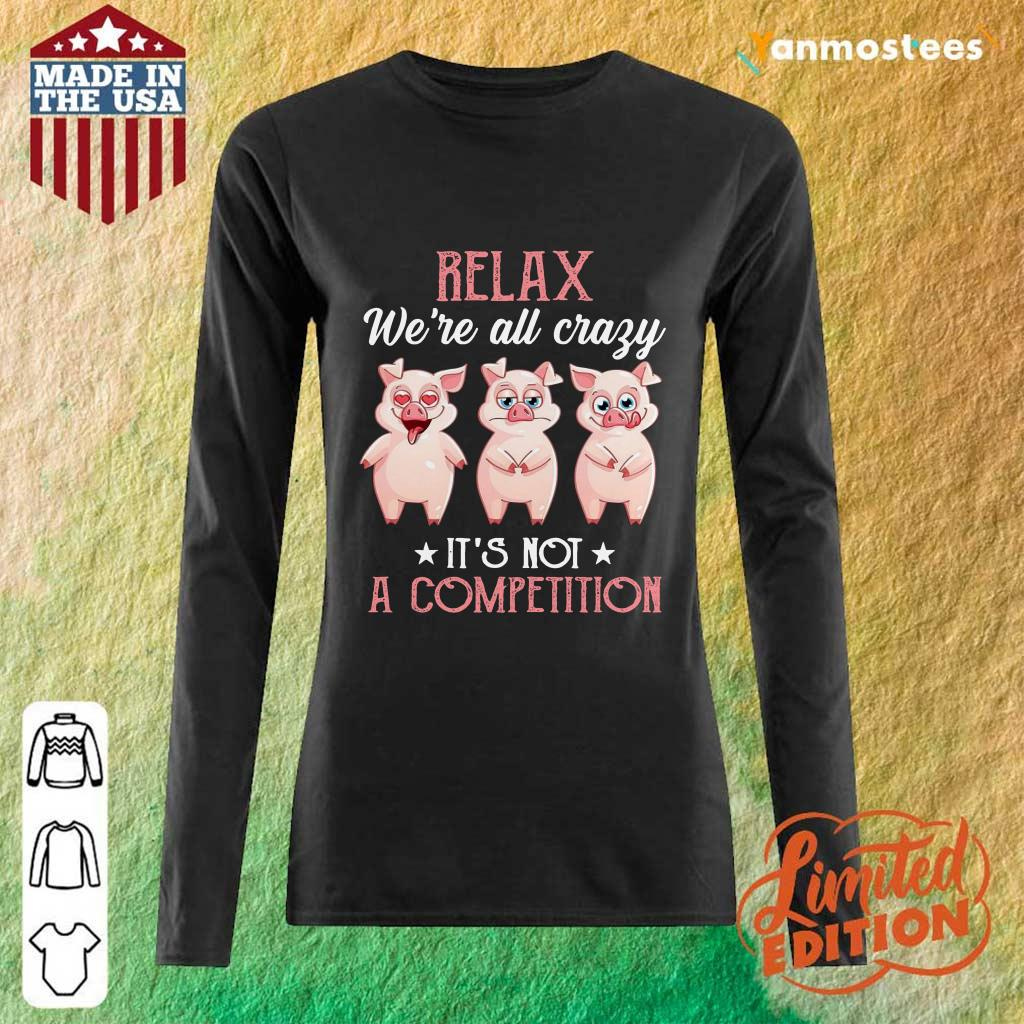 Baby Pigs Relax Were All Crazy Its Not A Competition Long-Sleeved