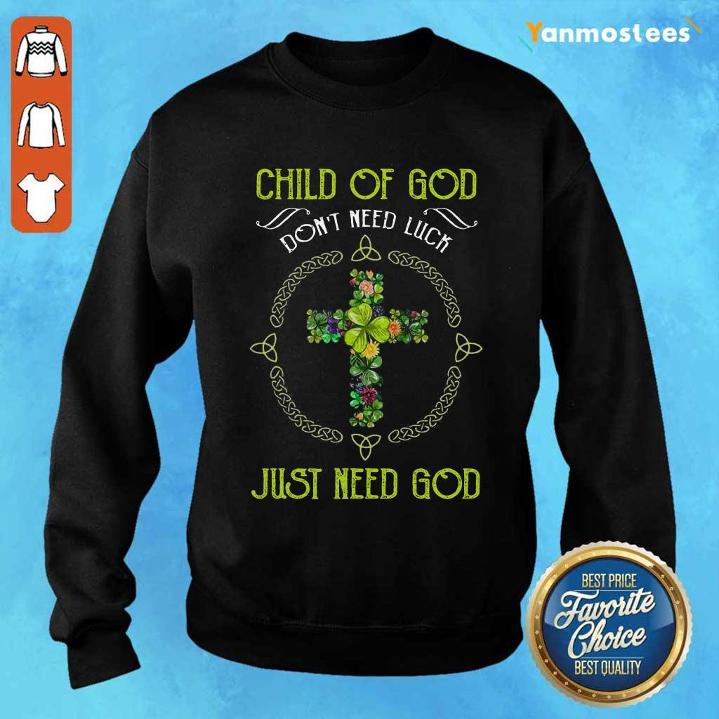 Child Of God Dont Need Luck Just Need God Sweater