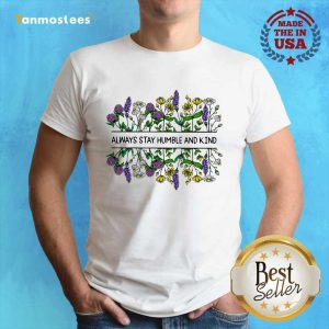 Flower Always Stay Humble And Kin Shirt