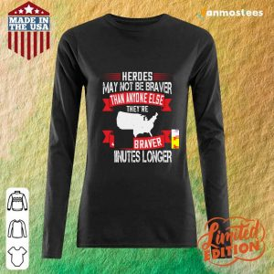 Heroes May Not Be Braver Than Anyone Else Theyre Just Braver 5 Minutes Longer Veteran Long-Sleeved