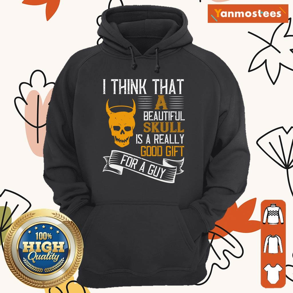 I Think That A Beautiful Skull Is A Really Good Gift For A Guy Halloween Hoodie
