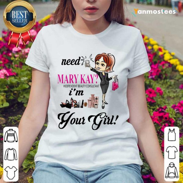 Need Mary Kay Independent Beauty Consultant Im Your Girl Ladies Tee