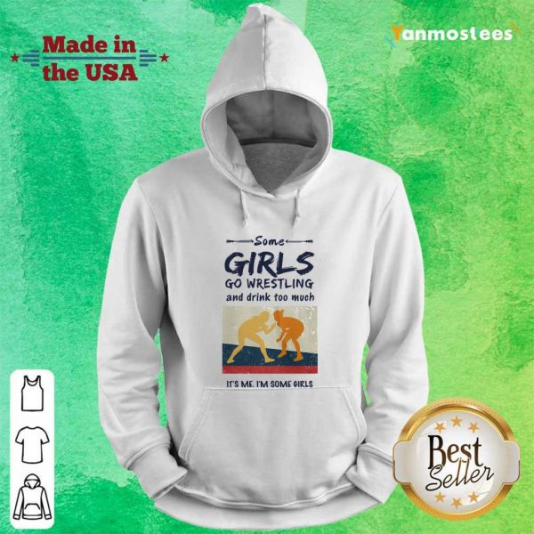 Some Girls Go Wrestling And Drink Too Much Its Me Im Some Girls Hoodie