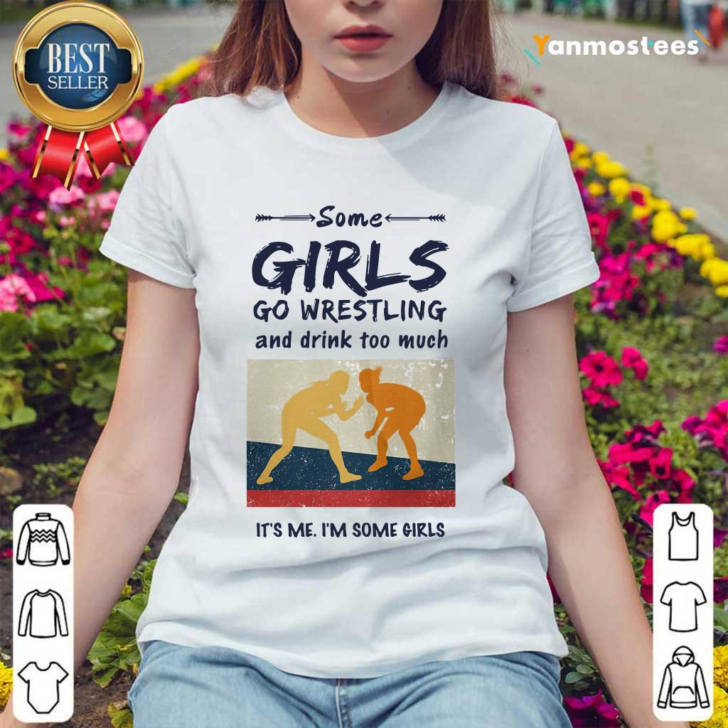 Some Girls Go Wrestling And Drink Too Much Its Me Im Some Girls Ladies Tee