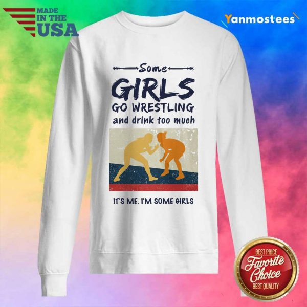 Some Girls Go Wrestling And Drink Too Much Its Me Im Some Girls Sweater