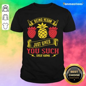 Being Vegan Just Gives You Such Great Karma Shirt