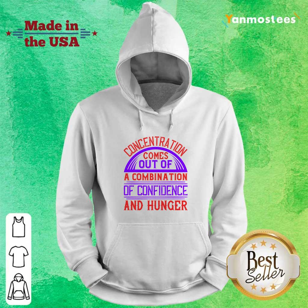 Concentration Comes Out Of A Combination Of Confidence And Hunger Hoodie