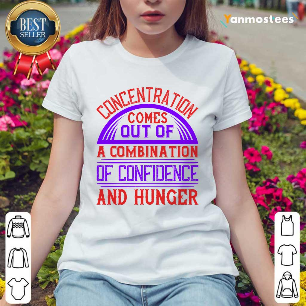 Concentration Comes Out Of A Combination Of Confidence And Hunger Ladies Tee