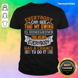 Everybody Can See That My Swing Is Homegrown Shirt