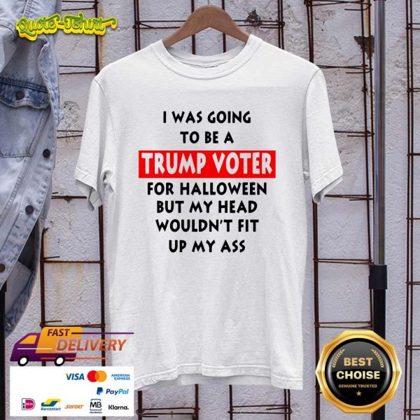 In Was Going To Be A Trump Vote For Halloween But My Head Shirt