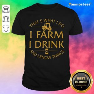 Thats What I Do I Farm I Drink And I Know Things Shirt