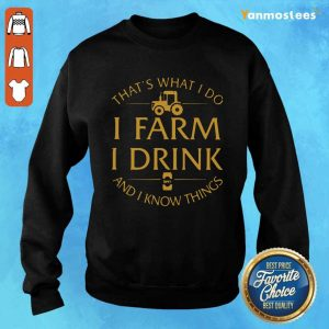 Thats What I Do I Farm I Drink And I Know Things Sweater