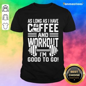 As Long As I Have Coffee And Workout Im Good To Go Shirt