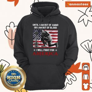 Until I Am Out Of Ammo I Am Out Of Blood I Will Fight For America Veteran Hoodie
